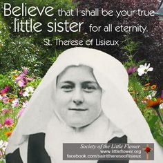 Believe that I shall be your true little sister for all eternity.  - St. Therese of Lisieux