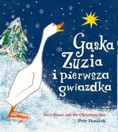 Petr Horáček - Gąska Zuzia i pierwsza gwiazdka. Suzy Goose and the Christmas Star