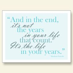 It's the life in your years. This is the quote on my business cards. Great mantra to live by!