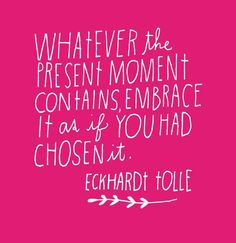 Whatever the present moment contains, embrace it as if you had chosen it. ~Eckard Tolle
