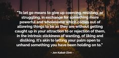 Cultivating the attitude of letting go, or non-attachment, is fundamental to the practice of mindfulness. The tendency to want to hold on to what is pleasant in our experience and to reject what is unpleasant, is usually an automatic response sometime known as being on autopilot. To be asked to neither hold onto, nor to reject experience, is a challenging principle that can offer countless benefits in our lives.