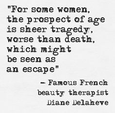 """""""For some women, the prospect of age is sheer tragedy, worse than death, which… Famous French, French Beauty, Human Behavior, Human Condition, Meaningful Quotes, Read More, Meant To Be, Insight, Death"""