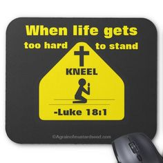 When life gets too hard to stand KNEEL Agrainofmustardseed.com Christian Quotes Mouse PadS