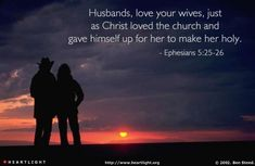 Ephesians 5:25-26—Husbands, love your wives, just as Christ loved the church and gave himself up for her to make her holy.