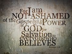 Romans 1:16 For I am not ashamed of this Good News about Christ. It is the power of God at work, saving everyone who believes—the Jew first and also the Gentile.