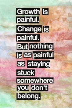 Growth and change are painful, but not as painful as staying stuck somewhere you don't belong.
