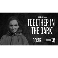 OCCER - Together In The Dark 136 By Luigi Rossi by Together in the Dark on SoundCloud