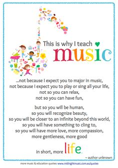 Free printable for your classroom  Click here to download a copy of this poster for your classroom [PDF]  This is why I teach music ...not because I expect you to major in music, not because I expect you to play or sing all your life, not so you can relax, not so you can have fun,  but so you will