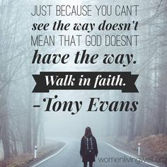 Just because you can't see the way doesn't mean that God doesn't have the way. Walk in faith. - Tony Evans