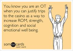 You know you are an OT when you can justify trips to the casino as a way to increase ROM, strength, cognition and social emotional well being.