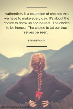 """""""Authenticity is a collection of choices that we have to make every day. It's about the choice to show up and be real. The choice to be honest. The choice to let our true selves be seen."""" ~Brené Brown"""