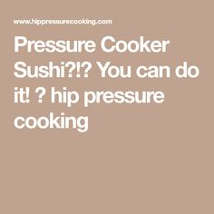 Pressure Cooker Sushi?!? You can do it! ⋆ hip pressure cooking