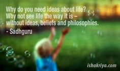 Why do you need ideas about life? Why not see life the way it is - without ideas, beliefs and philosophies. ~ Sadhguru | http://www.ishakriya.com/