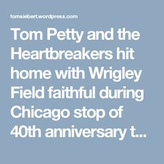 Tom Petty and the Heartbreakers hit home with Wrigley Field faithful during Chicago stop of 40th anniversary tour | Tom Siebert