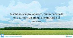 A solidão sempre aparece, quem encará-la e se tornar sua amiga encontrará a si mesmo.  #citacoes #reflexao