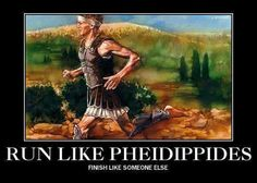 For those who don't know, Pheidippides ran until he died, so ya... don't finish like him