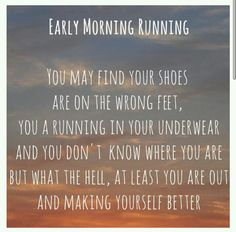 Early Morning Running: You  may find your shoes are on the wrong feet, you're running in your underwear & you don't know where you are, but what the h*ll, at least you're out & making yourself better!  =)  #run