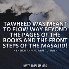 """""""Tawheed was meant to flow way beyond the pages of the books and the front steps of the Masajid!"""" - Sheikh Ahmad Musa Jibril"""