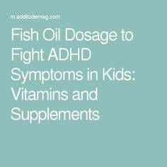 Fish Oil Dosage to Fight ADHD Symptoms in Kids: Vitamins and Supplements