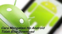 Cara Mengatasi Hp Android Tidak Bisa Download Lagu dan Video