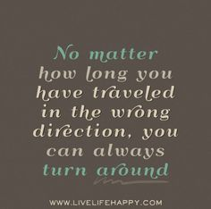 No matter how long you have traveled in the wrong direction, you can always turn around. by deeplifequotes, via Flickr
