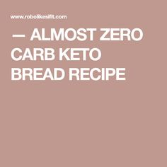 — ALMOST ZERO CARB KETO BREAD RECIPE