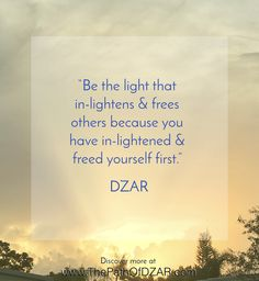 """Be the light that in-lightens & frees others because you have in-lightened & freed yourself first.""  - DZAR.  For more wisdom, visit www.ThePathOfDZAR.com"