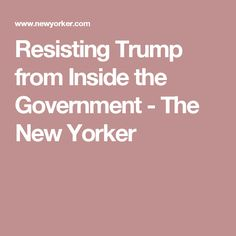 Resisting Trump from Inside the Government - The New Yorker