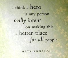 i think a hero is any person really intent on making a better place for all people - maya angelou