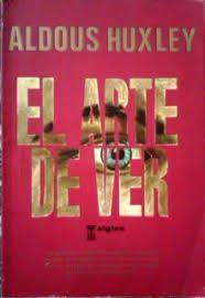 Huxley Aldous El Arte De Ver Aldous Aldous Huxley Libros De Lectura