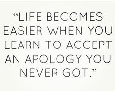 Learn to accept the apology you never got.