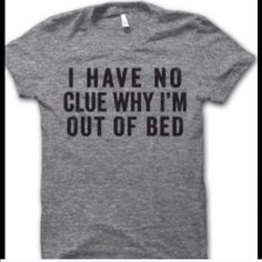 """I have no clue why I am out of bed"" Tee Shirt New ""I have no clue why I am out of bed"" Tee Shirt New~24 1/2"" (L) 36"" (B) Cute Tee Tops Tees - Short Sleeve"