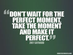 There will never be a perfect time unless you make it perfect!