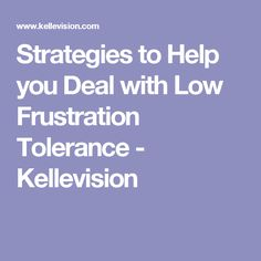 Strategies to Help you Deal with Low Frustration Tolerance - Kellevision