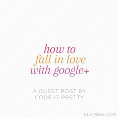 Google Plus Tips | Social Media Marketing for Blogging | How to fall in love with Google+ // A guest post by CodeItPretty.com // Elembee.com