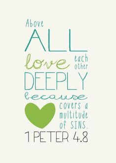 Above all love each other deeply because love covers a multitude of sins. - 1 Peter 4:8