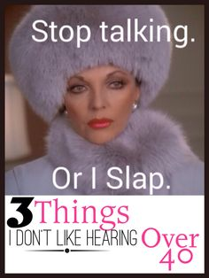 Three things I don't like hearing now that I am Over 40
