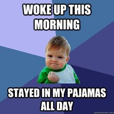 Woke up this morning Stayed in my pajamas all day - Woke up this morning Stayed in my pajamas all day  Success Kid