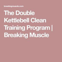 The Double Kettlebell Clean Training Program | Breaking Muscle