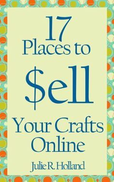 17 Places to Sell Your Crafts Online by Julie Holland, http://www.amazon.com/dp/B00B4JL5SM/ref=cm_sw_r_pi_dp_vEGcrb1Q5W6M0