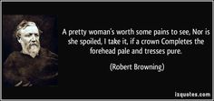 Robert Browning quotes - A pretty woman's worth some pains to see, Nor is she spoiled, I take it, if a crown Completes the forehead pale and tresses pure. Victorian Poetry, Justice Quotes, Robert Browning, How To Gain Confidence, Quotes About God, Atheist, Encouragement Quotes, Famous Quotes, Proverbs