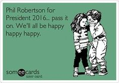 PHIL ROBERTSON for PRESIDENT 2016  HAPPY, HAPPY, HAPPY