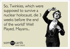 So, Twinkies, which were supposed to survive a nuclear holocaust, die 3 weeks before the end of the world? Well Played, Mayans...