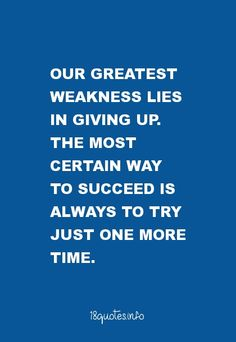 Motivational Quotes Our greatest weakness lies in giving up. The most certain way to succeed is always to try just one more time.