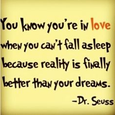 You know you're in love when you can't fall asleep because reality is finally better than your dreams- dr seuss