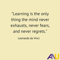"""Learning is the only thing the mind never exhausts, never fears, and never regrets."" - Leonardo da Vinci Inspirational Quote"