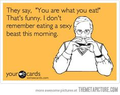 """They say, """"You are what you eat!"""" That's funny. I don't remember eating a sexy beast this morning."""