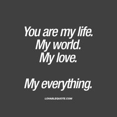 """Quote for him or her: """"You are my life. My world. My love. My everything."""" Click here for all our quotes about love, relationships and happiness!"""