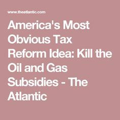America's Most Obvious Tax Reform Idea: Kill the Oil and Gas Subsidies  - The Atlantic