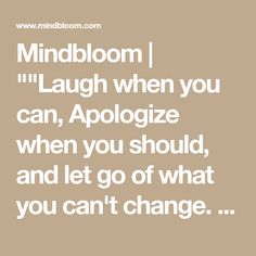 "Mindbloom | """"Laugh when you can, Apologize when you should, and let go of what you can't change. Kiss slowly, forgive quickly, Play hard, take chances,give everything, and have no regrets. Life is too short to be anything but happy."""" -"